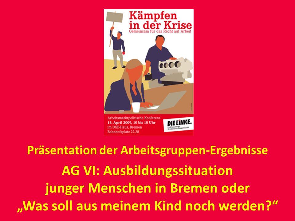 Präsentation der Arbeitsgruppen-Ergebnisse AG VI: Ausbildungssituation junger Menschen in Bremen oder Was soll aus meinem Kind noch werden