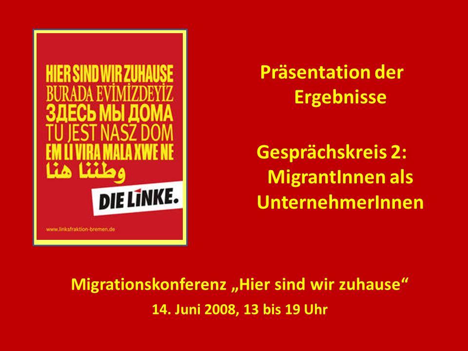 Präsentation der Ergebnisse Gesprächskreis 2: MigrantInnen als UnternehmerInnen Migrationskonferenz Hier sind wir zuhause 14. Juni 2008, 13 bis 19 Uhr