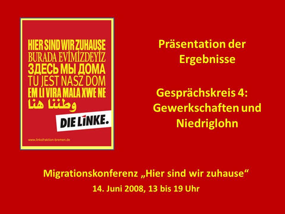 Präsentation der Ergebnisse Gesprächskreis 4: Gewerkschaften und Niedriglohn Migrationskonferenz Hier sind wir zuhause 14. Juni 2008, 13 bis 19 Uhr