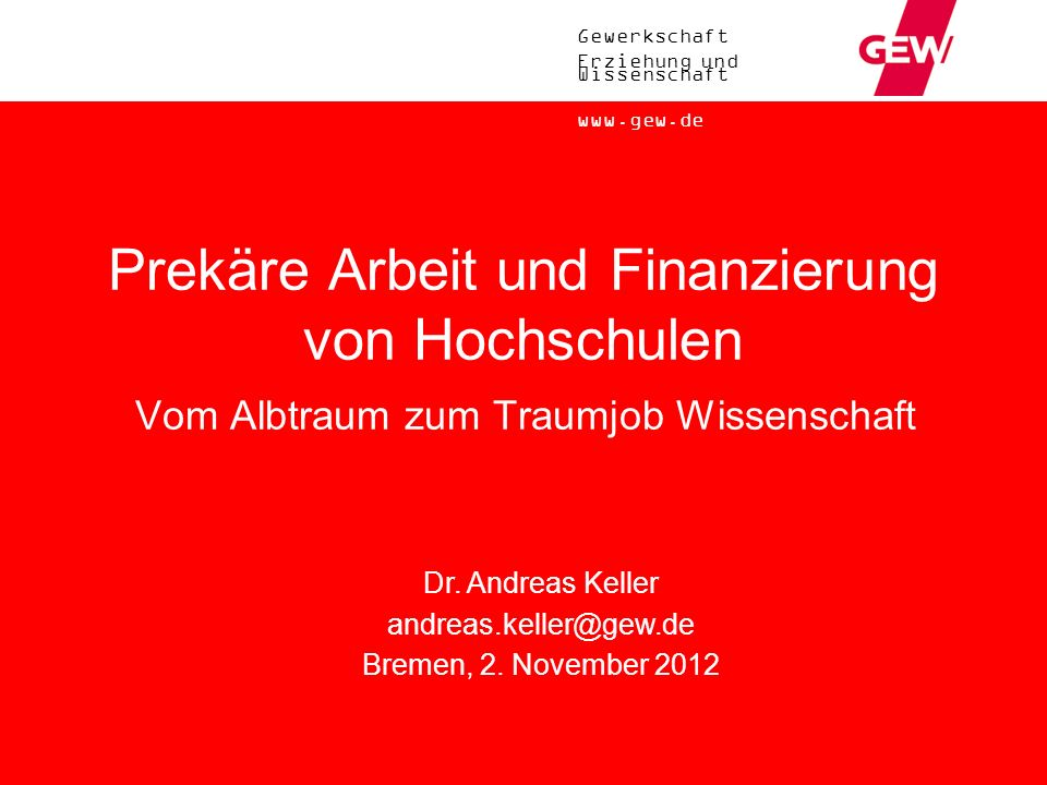 Gewerkschaft Erziehung und Wissenschaft www.gew.de Prekäre Arbeit und Finanzierung von Hochschulen Vom Albtraum zum Traumjob Wissenschaft Dr. Andreas