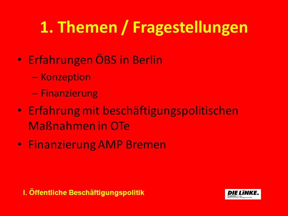 1. Themen / Fragestellungen Erfahrungen ÖBS in Berlin – Konzeption – Finanzierung Erfahrung mit beschäftigungspolitischen Maßnahmen in OTe Finanzierun