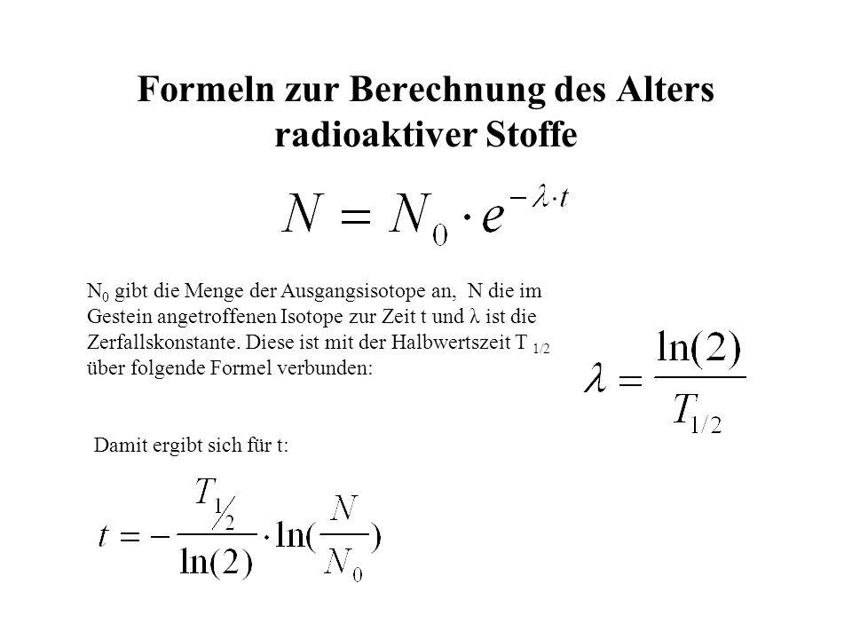 Formeln zur Berechnung des Alters radioaktiver Stoffe N 0 gibt die Menge der Ausgangsisotope an, N die im Gestein angetroffenen Isotope zur Zeit t und