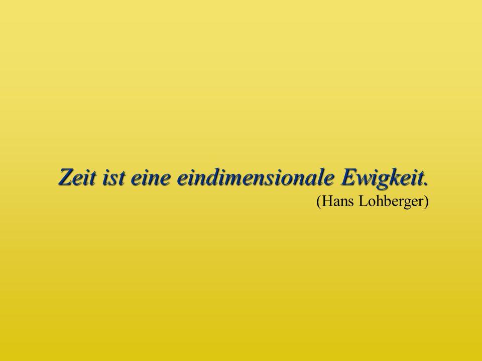 Zeit ist eine eindimensionale Ewigkeit. Zeit ist eine eindimensionale Ewigkeit. (Hans Lohberger)