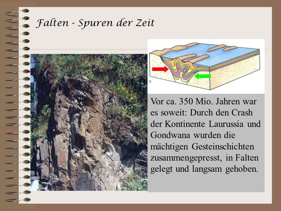 Falten - Spuren der Zeit Vor ca. 350 Mio. Jahren war es soweit: Durch den Crash der Kontinente Laurussia und Gondwana wurden die mächtigen Gesteinschi