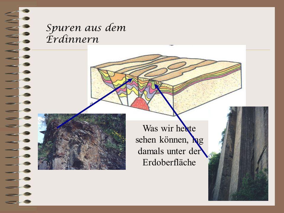 Spuren aus dem Erdinnern Was wir heute sehen können, lag damals unter der Erdoberfläche