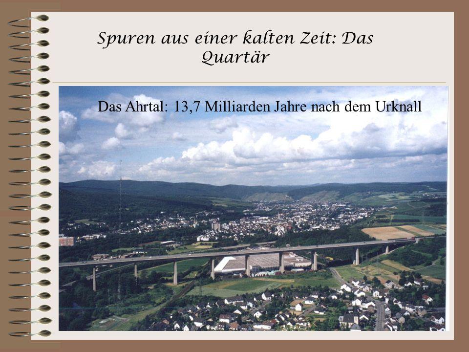 Spuren aus einer kalten Zeit: Das Quartär Im Quartär verstärkte sich die Hebung des Rheinischen Schiefergebirges. Seit ca. 1 Million Jahren fräst sich