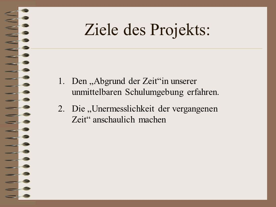 Ziele des Projekts: 1.Den Abgrund der Zeitin unserer unmittelbaren Schulumgebung erfahren. 2.Die Unermesslichkeit der vergangenen Zeit anschaulich mac