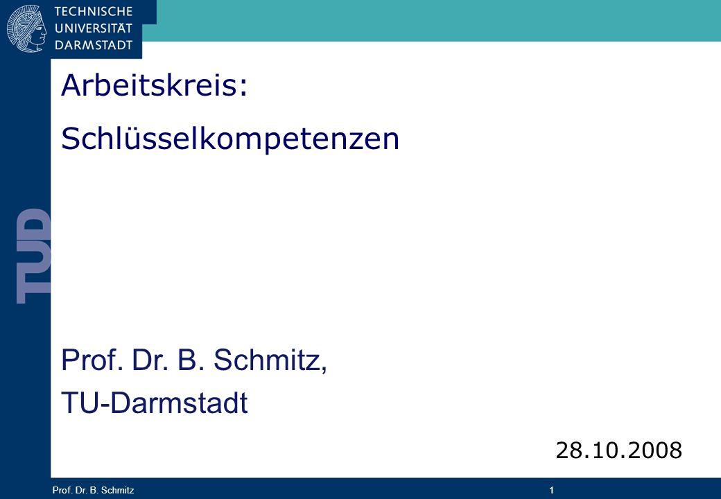 Prof. Dr. B. Schmitz 1 Prof. Dr. B. Schmitz, TU-Darmstadt Arbeitskreis: Schlüsselkompetenzen 28.10.2008