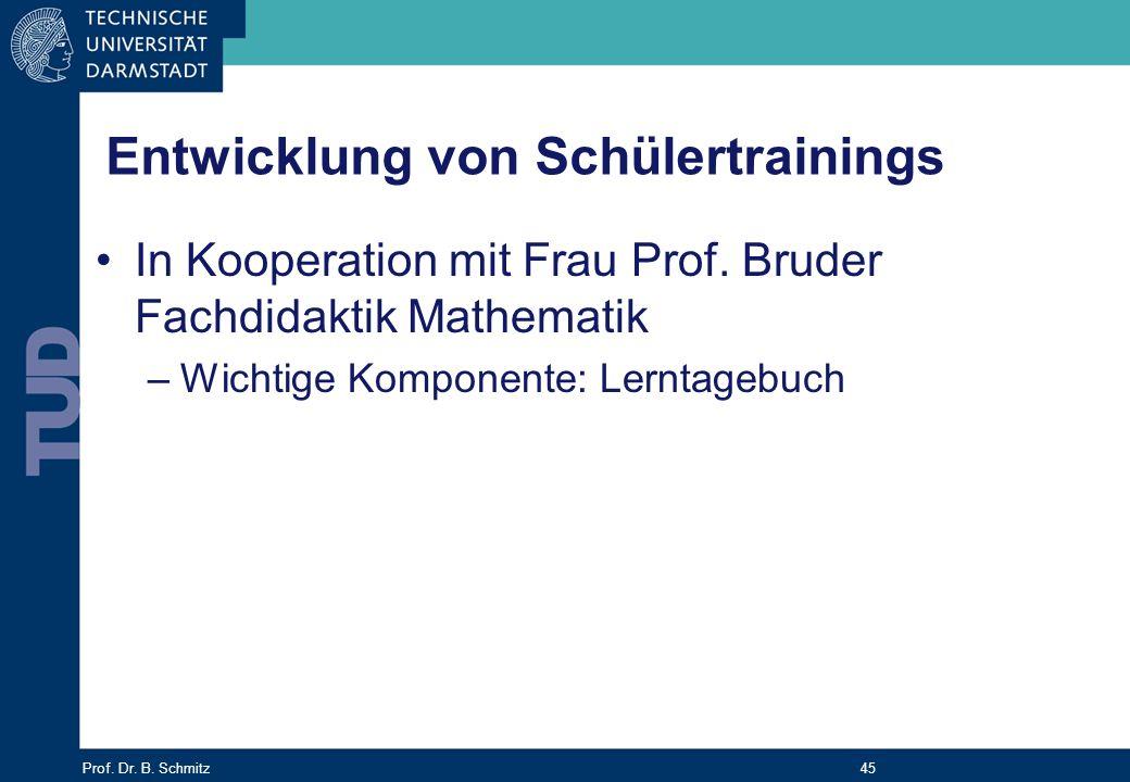 Prof. Dr. B. Schmitz 45 Entwicklung von Schülertrainings In Kooperation mit Frau Prof. Bruder Fachdidaktik Mathematik –Wichtige Komponente: Lerntagebu