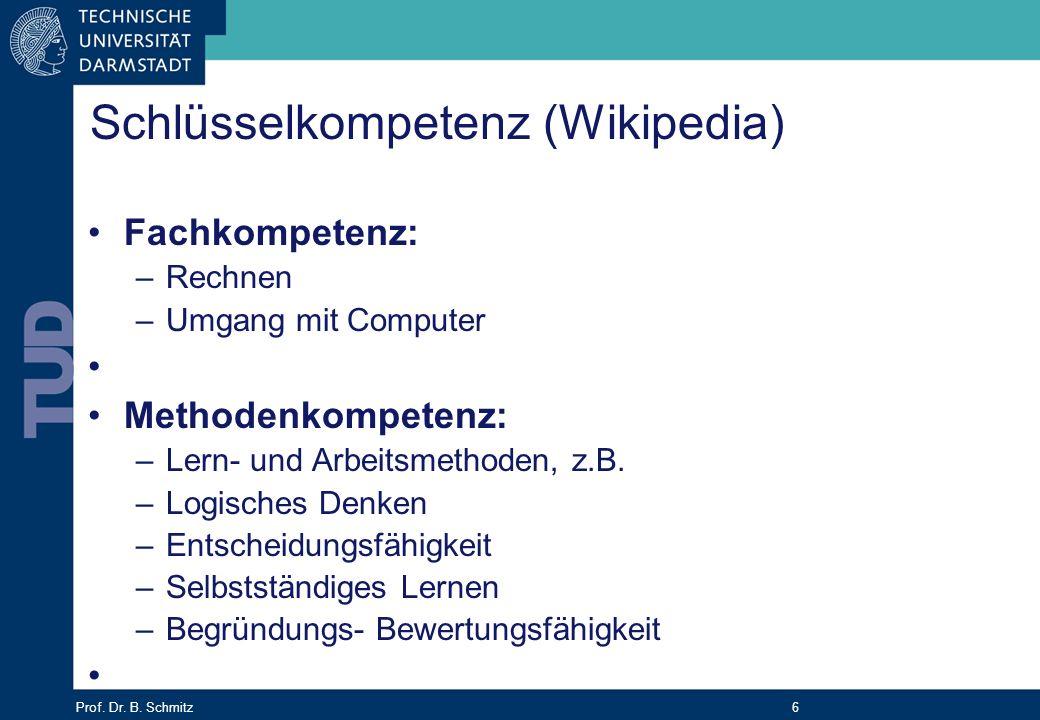 Prof. Dr. B. Schmitz 6 Schlüsselkompetenz (Wikipedia) Fachkompetenz: –Rechnen –Umgang mit Computer Methodenkompetenz: –Lern- und Arbeitsmethoden, z.B.