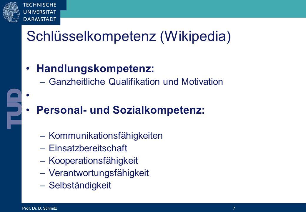 Prof. Dr. B. Schmitz 7 Schlüsselkompetenz (Wikipedia) Handlungskompetenz: –Ganzheitliche Qualifikation und Motivation Personal- und Sozialkompetenz: –