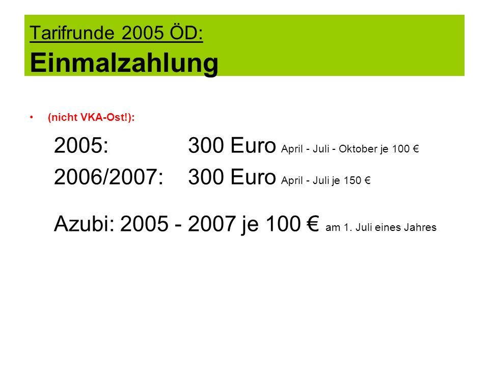 Tarifrunde 2005 ÖD: Einmalzahlung (nicht VKA-Ost!): 2005: 300 Euro April - Juli - Oktober je 100 2006/2007: 300 Euro April - Juli je 150 Azubi: 2005 -