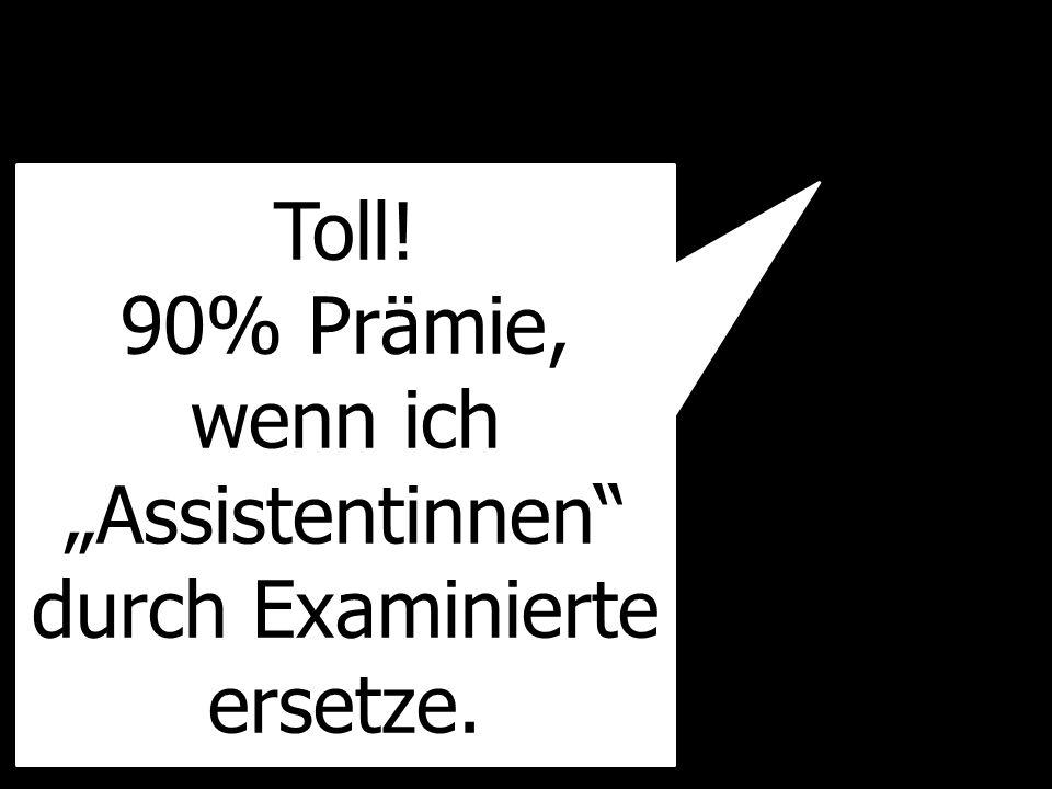 Toll! 90% Prämie, wenn ich Assistentinnen durch Examinierte ersetze.