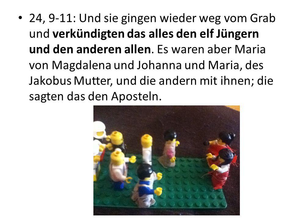 24, 9-11: Und sie gingen wieder weg vom Grab und verkündigten das alles den elf Jüngern und den anderen allen. Es waren aber Maria von Magdalena und J