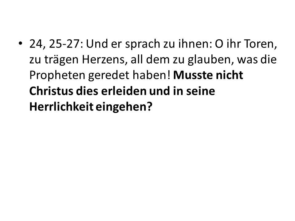 24, 25-27: Und er sprach zu ihnen: O ihr Toren, zu trägen Herzens, all dem zu glauben, was die Propheten geredet haben! Musste nicht Christus dies erl