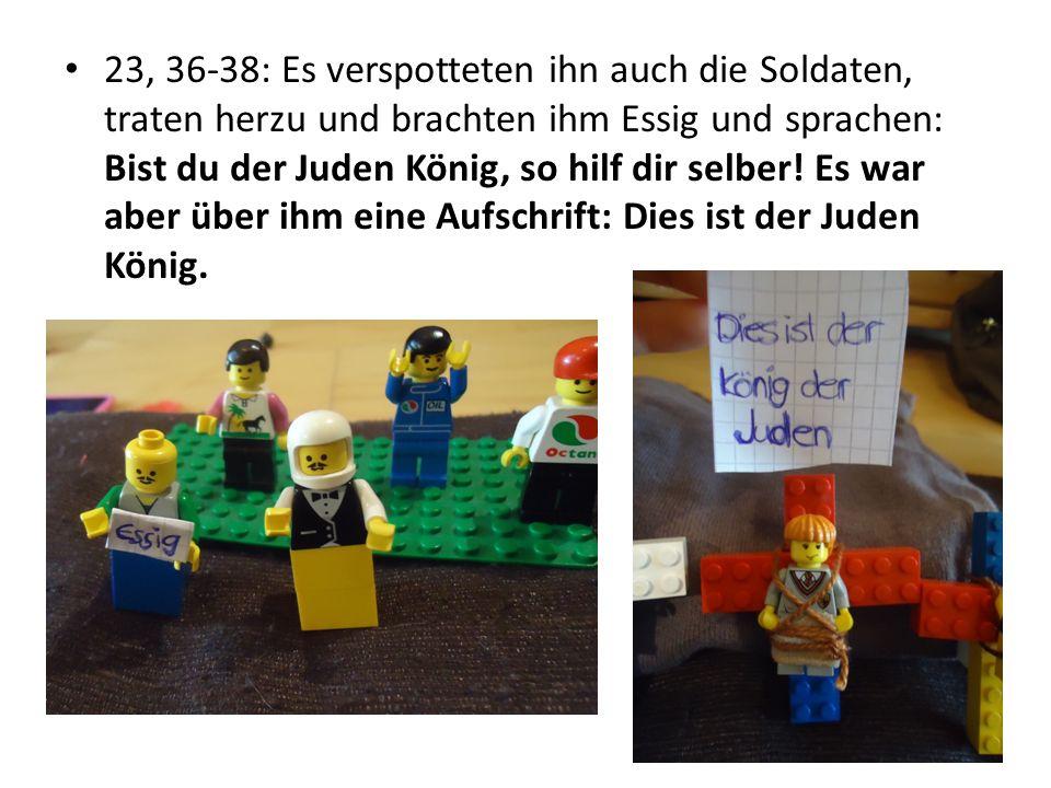 23, 36-38: Es verspotteten ihn auch die Soldaten, traten herzu und brachten ihm Essig und sprachen: Bist du der Juden König, so hilf dir selber! Es wa