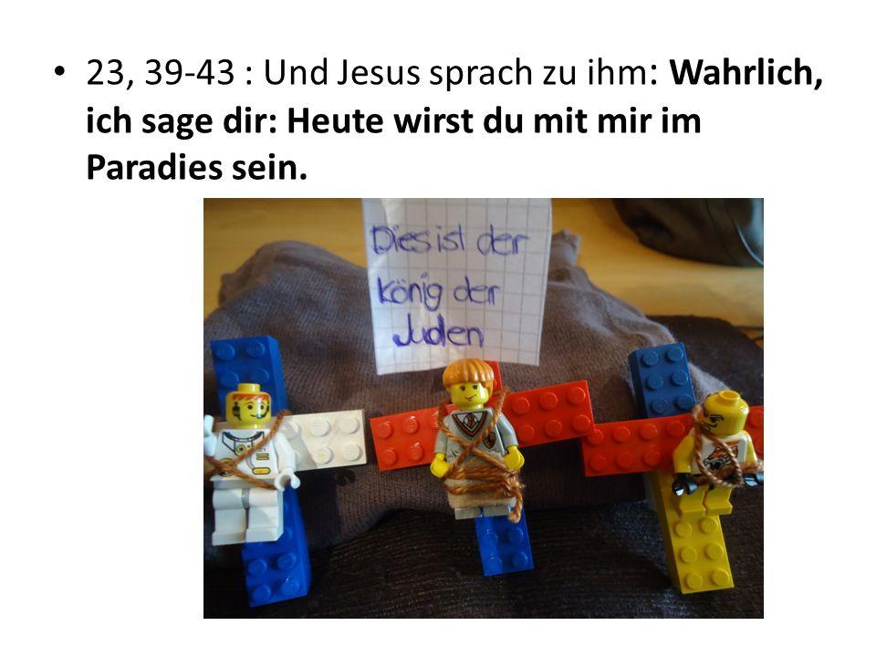 23, 39-43 : Und Jesus sprach zu ihm : Wahrlich, ich sage dir: Heute wirst du mit mir im Paradies sein.