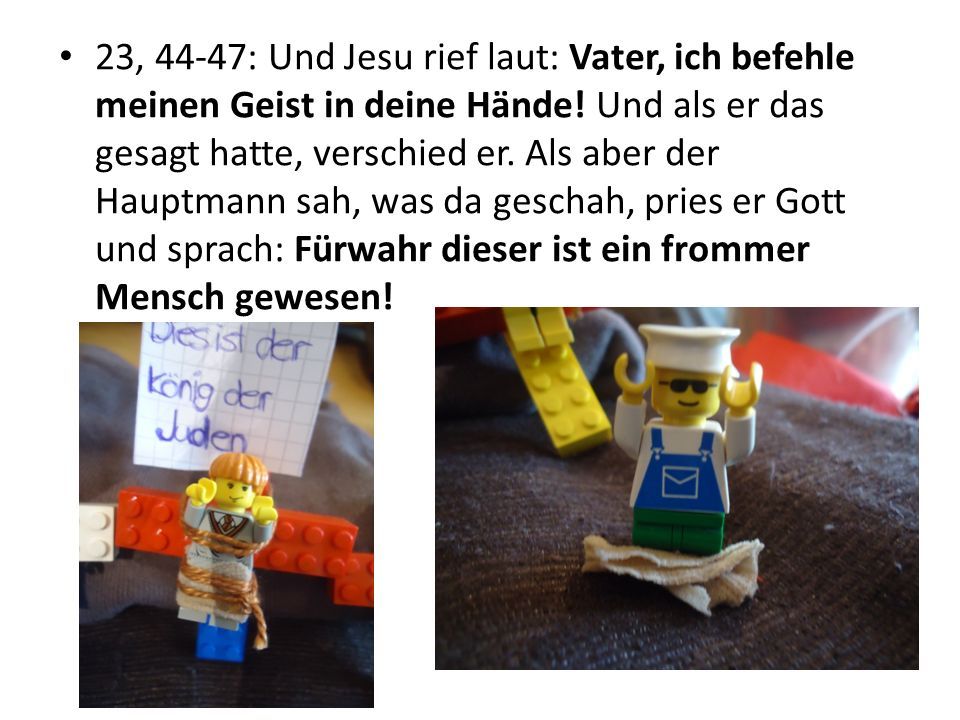 23, 44-47: Und Jesu rief laut: Vater, ich befehle meinen Geist in deine Hände! Und als er das gesagt hatte, verschied er. Als aber der Hauptmann sah,