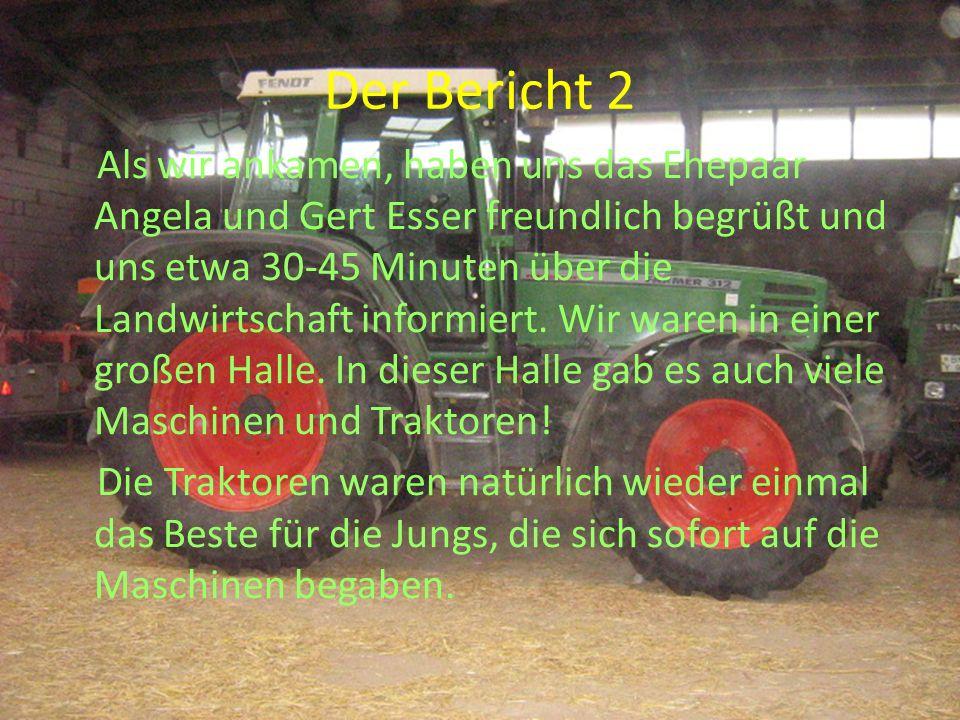 Der Bericht 2 Als wir ankamen, haben uns das Ehepaar Angela und Gert Esser freundlich begrüßt und uns etwa 30-45 Minuten über die Landwirtschaft infor
