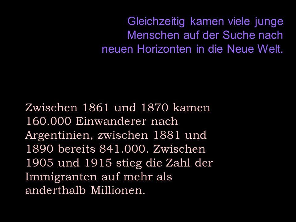 Gleichzeitig kamen viele junge Menschen auf der Suche nach neuen Horizonten in die Neue Welt. Zwischen 1861 und 1870 kamen 160.000 Einwanderer nach Ar