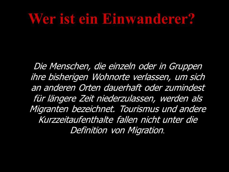 Wer ist ein Einwanderer? Die Menschen, die einzeln oder in Gruppen ihre bisherigen Wohnorte verlassen, um sich an anderen Orten dauerhaft oder zuminde