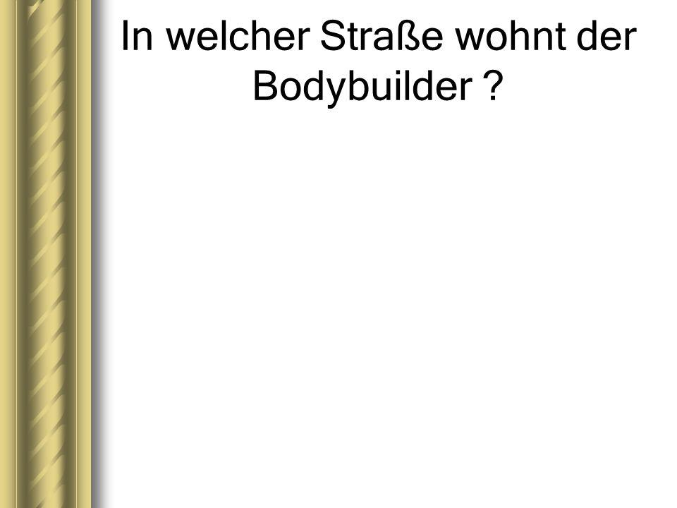 In welcher Straße wohnt der Bodybuilder ?