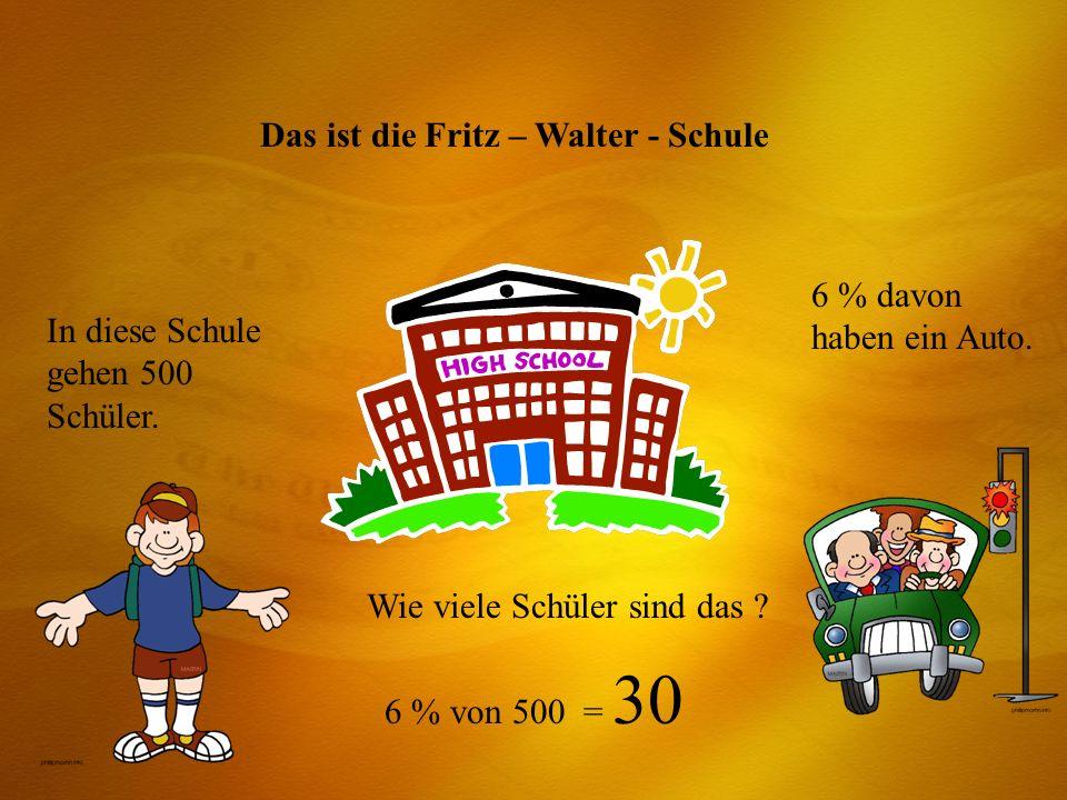 Das ist die Fritz – Walter - Schule In diese Schule gehen 500 Schüler. 6 % davon haben ein Auto. Wie viele Schüler sind das ? 6 % von 500 = 30