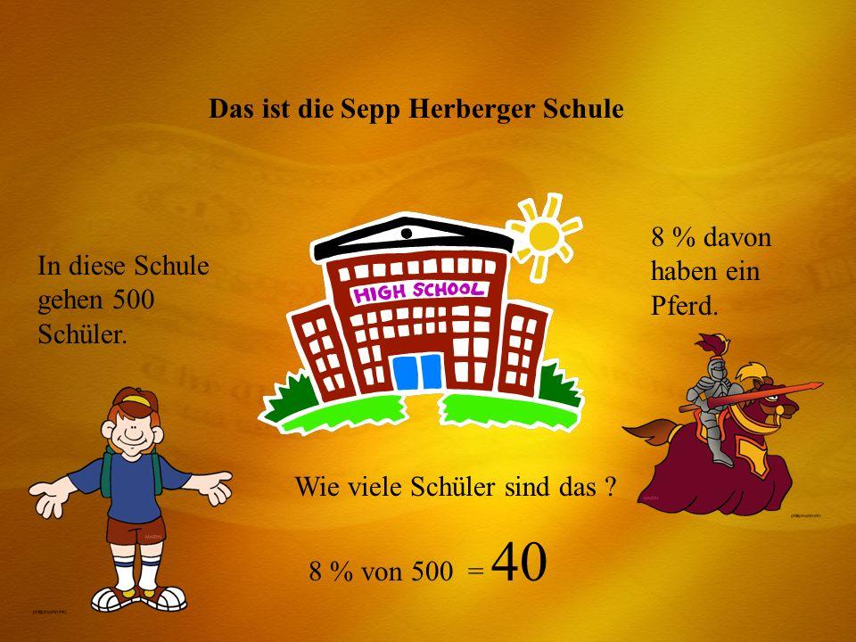 Das ist die Sepp Herberger Schule In diese Schule gehen 500 Schüler. 8 % davon haben ein Pferd. Wie viele Schüler sind das ? 8 % von 500 = 40