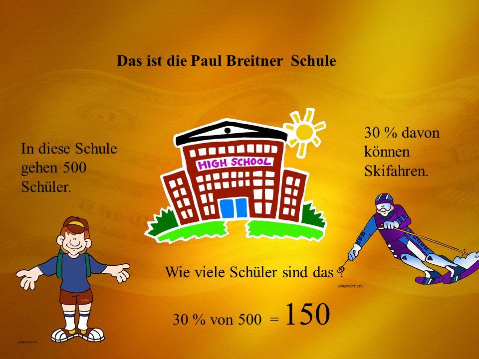 Das ist die Paul Breitner Schule In diese Schule gehen 500 Schüler. 30 % davon können Skifahren. Wie viele Schüler sind das ? 30 % von 500 = 150