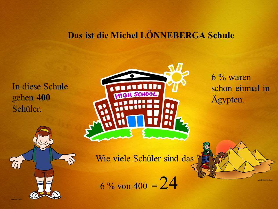 Das ist die Michel LÖNNEBERGA Schule In diese Schule gehen 400 Schüler. 6 % waren schon einmal in Ägypten. Wie viele Schüler sind das ? 6 % von 400 =
