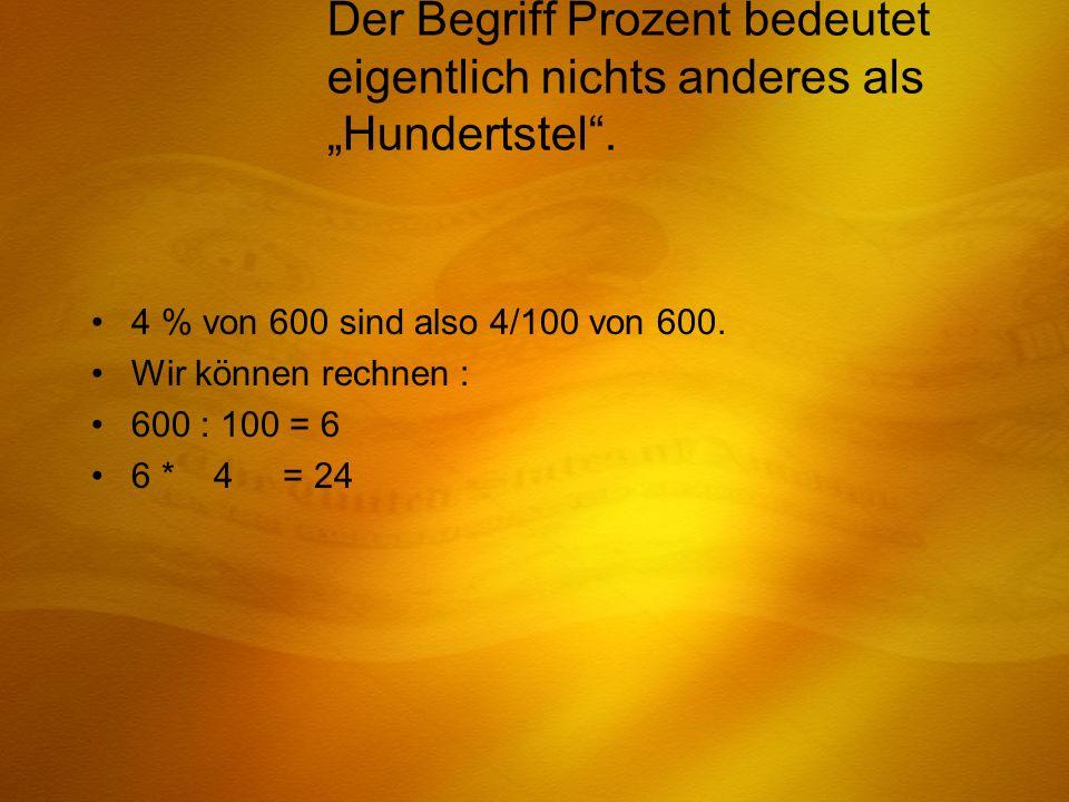 Der Begriff Prozent bedeutet eigentlich nichts anderes als Hundertstel. 4 % von 600 sind also 4/100 von 600. Wir können rechnen : 600 : 100 = 6 6 * 4