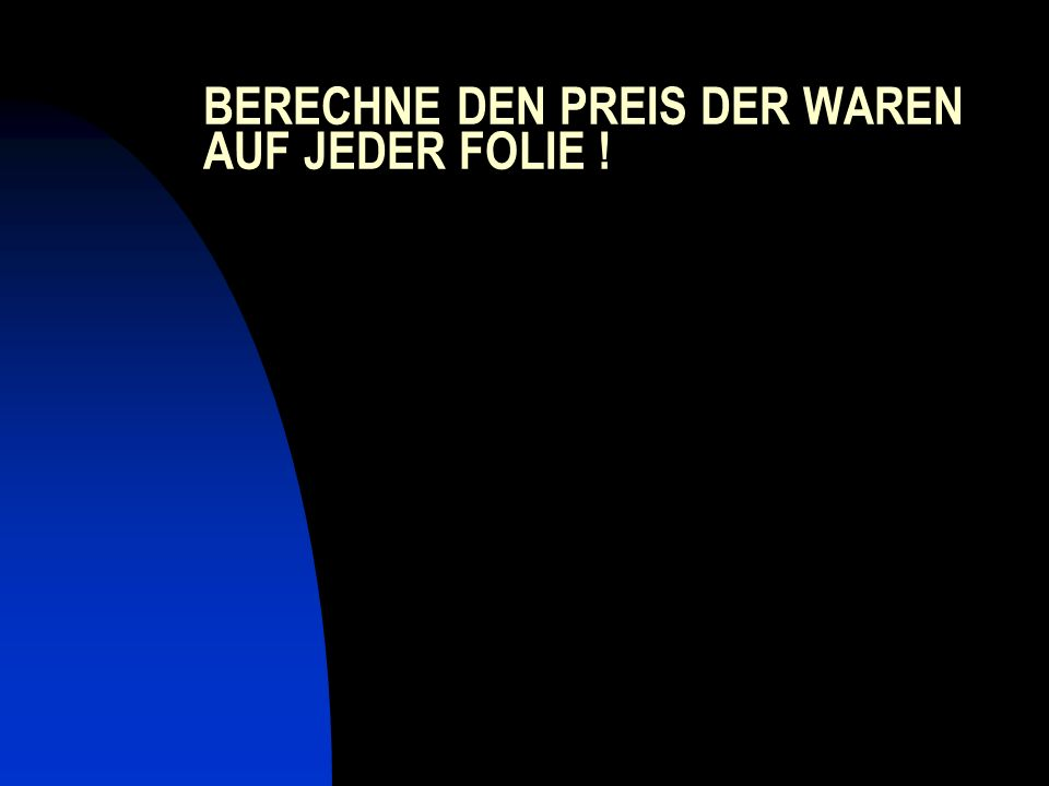 BERECHNE DEN PREIS DER WAREN AUF JEDER FOLIE !