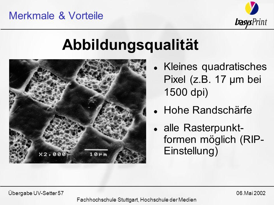 Übergabe UV-Setter 57 06.Mai 2002 Fachhochschule Stuttgart, Hochschule der Medien Kleines quadratisches Pixel (z.B. 17 µm bei 1500 dpi) Hohe Randschär