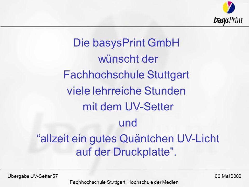 Übergabe UV-Setter 57 06.Mai 2002 Fachhochschule Stuttgart, Hochschule der Medien Die basysPrint GmbH wünscht der Fachhochschule Stuttgart viele lehrr