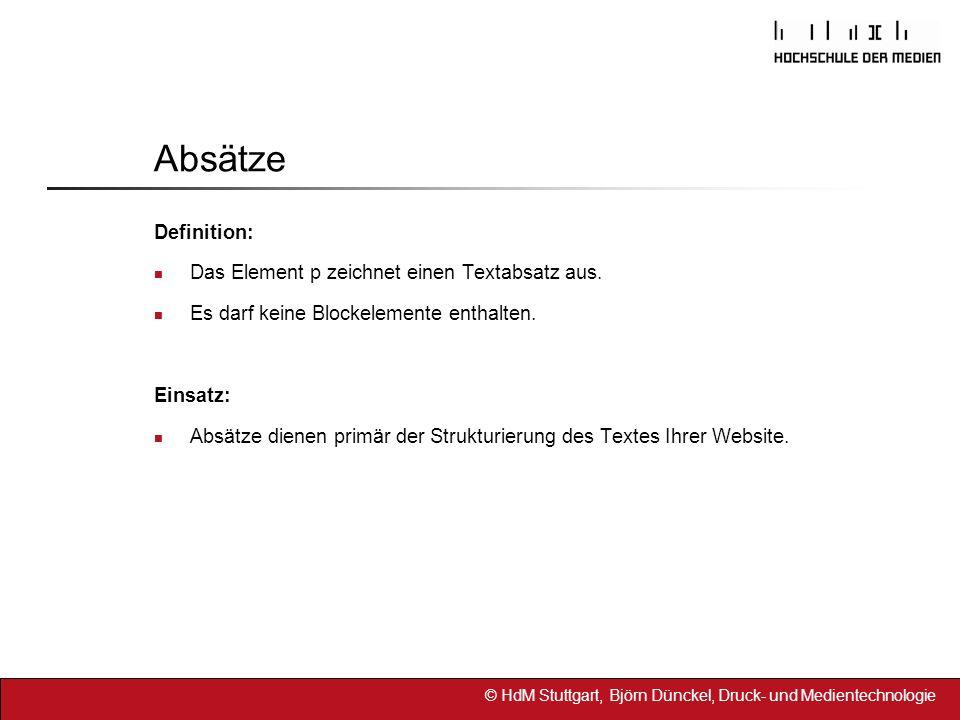 © HdM Stuttgart, Björn Dünckel, Druck- und Medientechnologie Absätze Definition: Das Element p zeichnet einen Textabsatz aus. Es darf keine Blockeleme