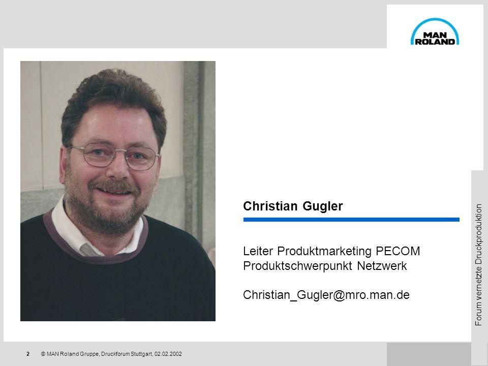 Forum vernetzte Druckproduktion 2© MAN Roland Gruppe, Druckforum Stuttgart, 02.02.2002 Christian Gugler Leiter Produktmarketing PECOM Produktschwerpunkt Netzwerk Christian_Gugler@mro.man.de