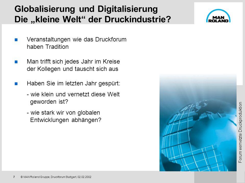 Forum vernetzte Druckproduktion 7© MAN Roland Gruppe, Druckforum Stuttgart, 02.02.2002 Globalisierung und Digitalisierung Die kleine Welt der Druckindustrie.