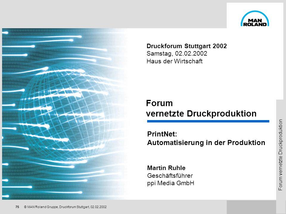 Forum vernetzte Druckproduktion 74 © MAN Roland Gruppe, Druckforum Stuttgart, 02.02.2002 Druckforum Stuttgart 2002 Samstag, 02.02.2002 Haus der Wirtsc