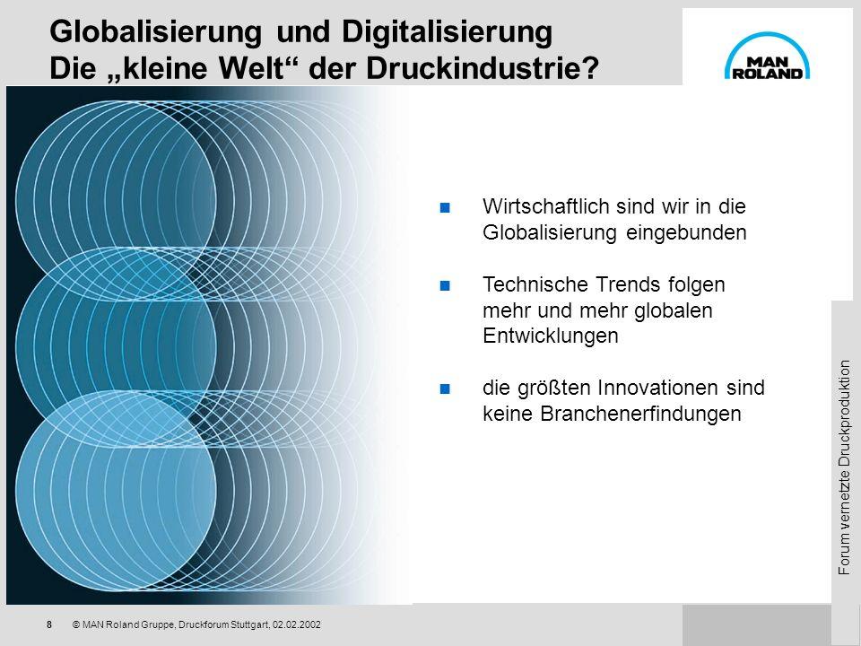 Forum vernetzte Druckproduktion 8© MAN Roland Gruppe, Druckforum Stuttgart, 02.02.2002 Globalisierung und Digitalisierung Die kleine Welt der Druckindustrie.