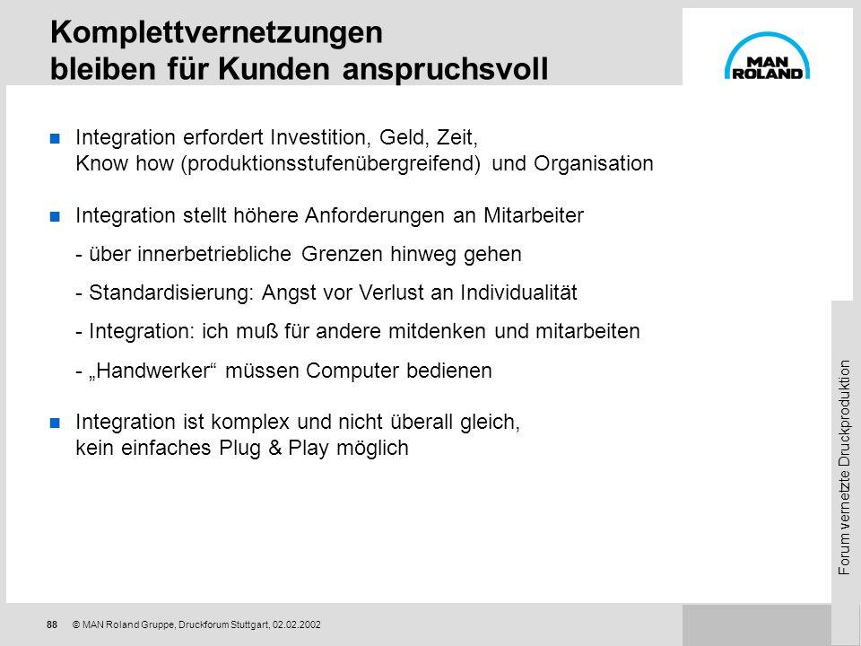 Forum vernetzte Druckproduktion 87© MAN Roland Gruppe, Druckforum Stuttgart, 02.02.2002 Komplettvernetzungen bleiben für Hersteller anspruchsvoll Hohe