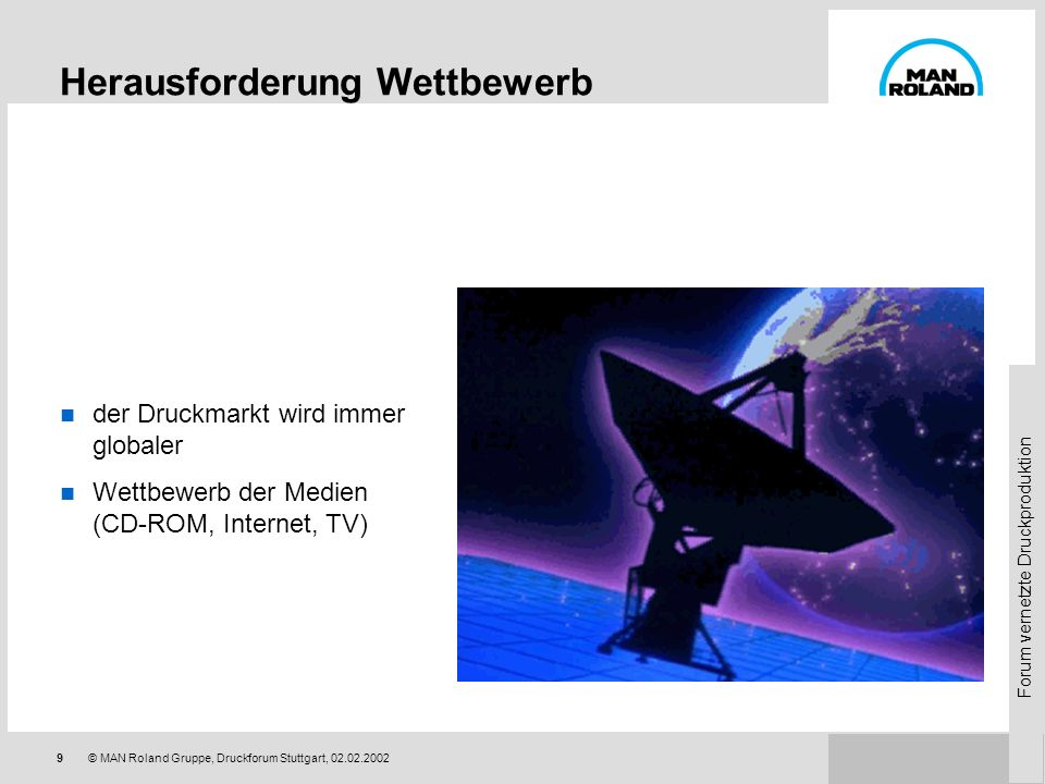Forum vernetzte Druckproduktion 9© MAN Roland Gruppe, Druckforum Stuttgart, 02.02.2002 Herausforderung Wettbewerb der Druckmarkt wird immer globaler Wettbewerb der Medien (CD-ROM, Internet, TV)