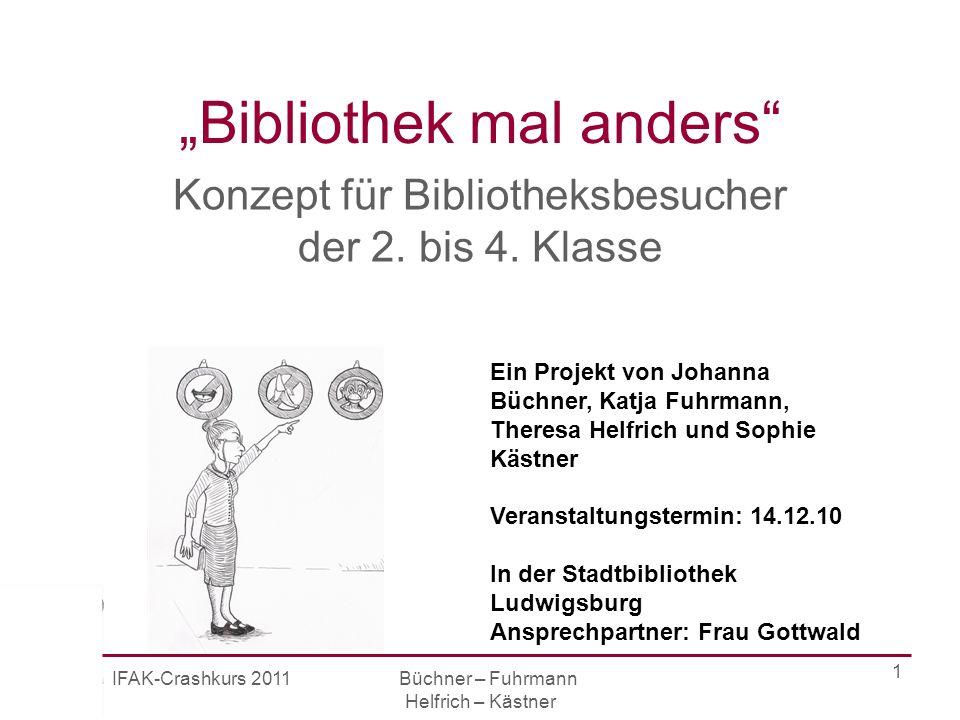 IFAK-Crashkurs 2011 Büchner – Fuhrmann Helfrich – Kästner 1 Bibliothek mal anders Konzept für Bibliotheksbesucher der 2.