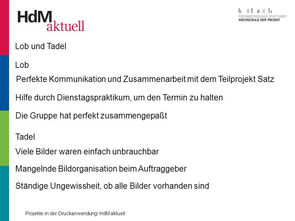 Projekte in der Druckanwendung/ HdM aktuell Lob und Tadel Lob Perfekte Kommunikation und Zusammenarbeit mit dem Teilprojekt Satz Hilfe durch Dienstags