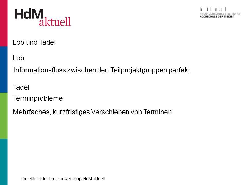Projekte in der Druckanwendung/ HdM aktuell Lob und Tadel Lob Informationsfluss zwischen den Teilprojektgruppen perfekt Tadel Terminprobleme Mehrfache