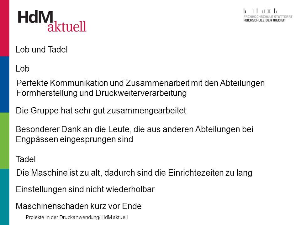 Projekte in der Druckanwendung/ HdM aktuell Lob und Tadel Lob Perfekte Kommunikation und Zusammenarbeit mit den Abteilungen Formherstellung und Druckw