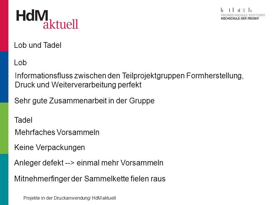 Projekte in der Druckanwendung/ HdM aktuell Lob und Tadel Lob Informationsfluss zwischen den Teilprojektgruppen Formherstellung, Druck und Weiterverar