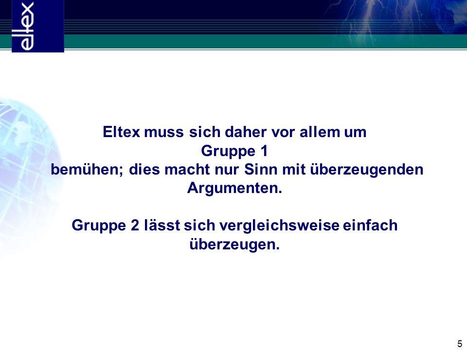 5 Eltex muss sich daher vor allem um Gruppe 1 bemühen; dies macht nur Sinn mit überzeugenden Argumenten. Gruppe 2 lässt sich vergleichsweise einfach ü