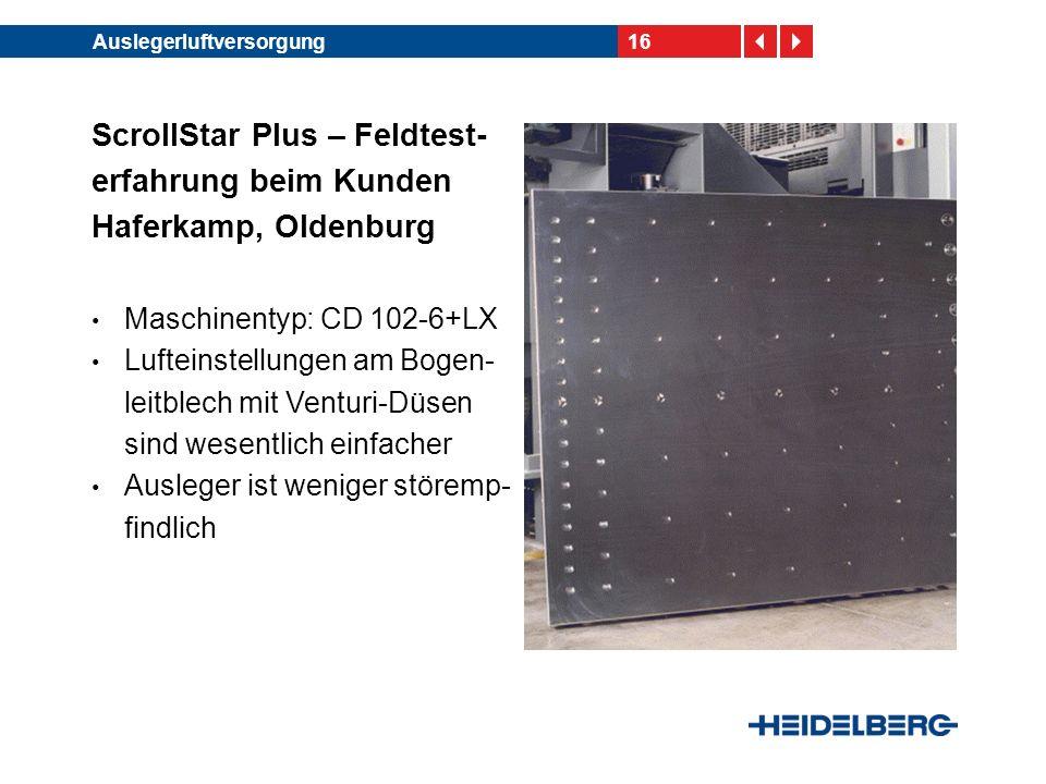 16Auslegerluftversorgung ScrollStar Plus – Feldtest- erfahrung beim Kunden Haferkamp, Oldenburg Maschinentyp: CD 102-6+LX Lufteinstellungen am Bogen- leitblech mit Venturi-Düsen sind wesentlich einfacher Ausleger ist weniger störemp- findlich
