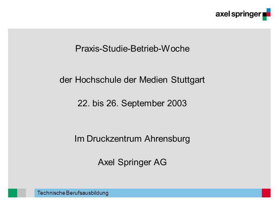 Technische Berufsausbildung Praxis-Studie-Betrieb-Woche der Hochschule der Medien Stuttgart 22. bis 26. September 2003 Im Druckzentrum Ahrensburg Axel