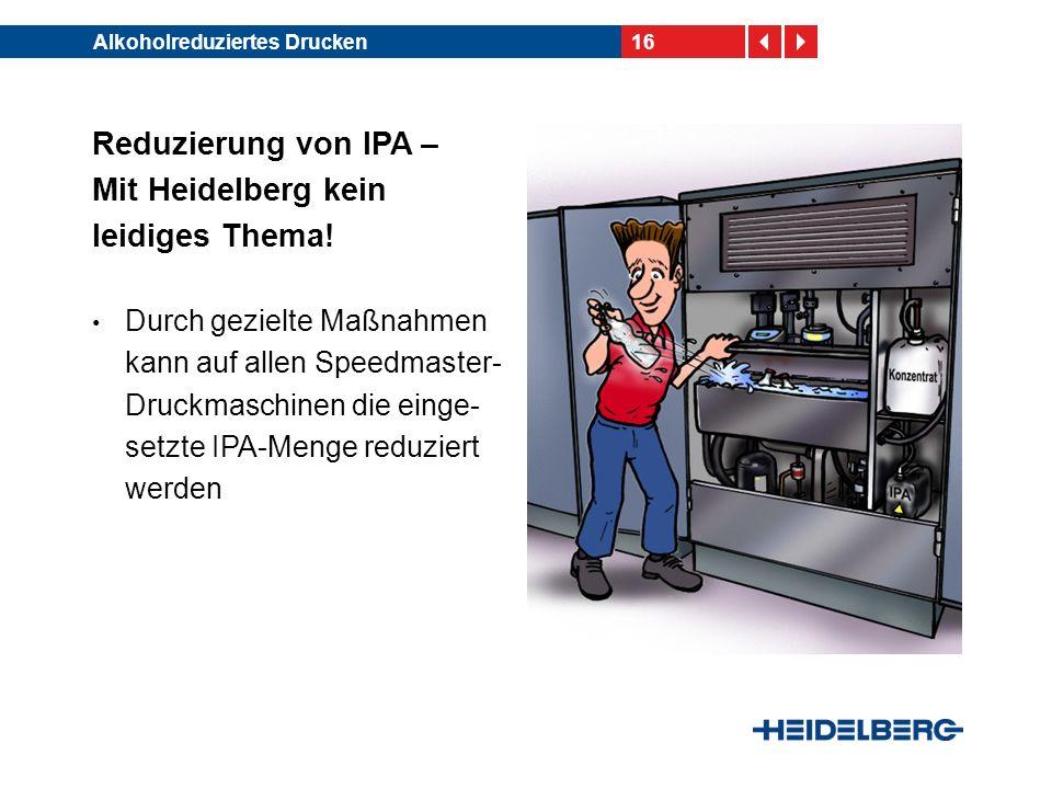 16Alkoholreduziertes Drucken Reduzierung von IPA – Mit Heidelberg kein leidiges Thema! Durch gezielte Maßnahmen kann auf allen Speedmaster- Druckmasch